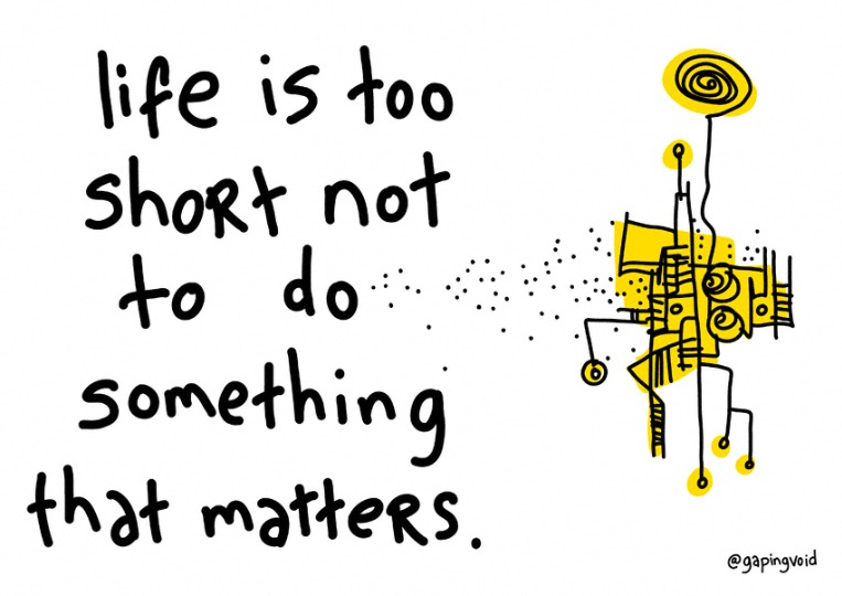 Life is too short not to do something that matters print on gapingvoid