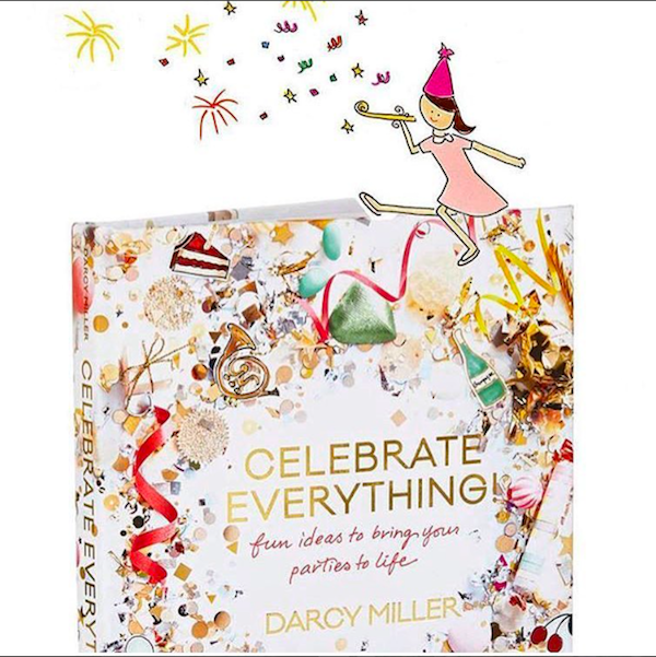 Celebrate Everything Fun Ideas to Bring Your Parties to Life by Darcy Miller