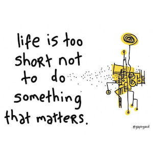 Life is too short not to do something that matters